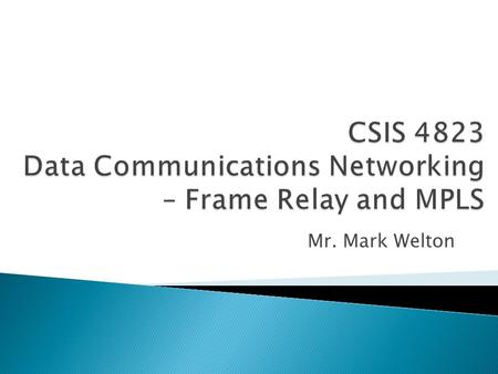 Mr. Mark Welton.  WAN transportation method that formats data into frames and sent over a network controlled by a service provider  Frame Relay is often.
