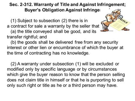 Sec. 2-312. Warranty of Title and Against Infringement; Buyer's Obligation Against Infringement (1) Subject to subsection (2) there is in a contract for.