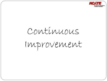 Continuous Improvement. Focus of the Review: Continuous Improvement The unit will engage in continuous improvement between on-site visits. Submit annual.