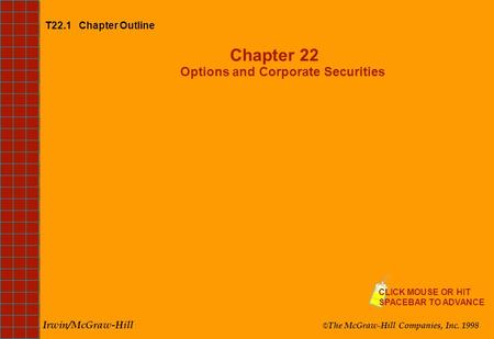 T22.1 Chapter Outline Chapter 22 Options and Corporate Securities Irwin/McGraw-Hill © The McGraw-Hill Companies, Inc. 1998 CLICK MOUSE OR HIT SPACEBAR.