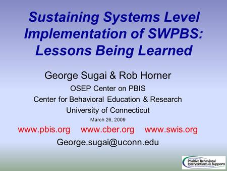 Sustaining Systems Level Implementation of SWPBS: Lessons Being Learned George Sugai & Rob Horner OSEP Center on PBIS Center for Behavioral Education &