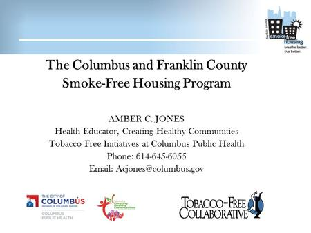 The Columbus and Franklin County Smoke-Free Housing Program AMBER C. JONES Health Educator, Creating Healthy Communities Tobacco Free Initiatives at Columbus.