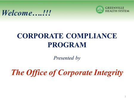 Welcome….!!! CORPORATE COMPLIANCE PROGRAM Presented by The Office of Corporate Integrity 1.