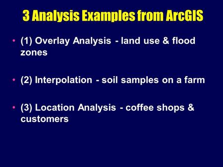 3 Analysis Examples from ArcGIS (1) Overlay Analysis - land use & flood zones (2) Interpolation - soil samples on a farm (3) Location Analysis - coffee.