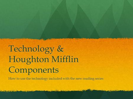 Technology & Houghton Mifflin Components How to use the technology included with the new reading series.