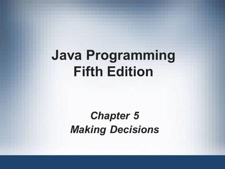 Java Programming Fifth Edition Chapter 5 Making Decisions.