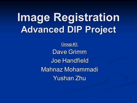 Image Registration Advanced DIP Project Group #3: Dave Grimm Joe Handfield Mahnaz Mohammadi Yushan Zhu.