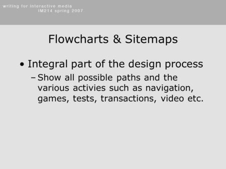 Flowcharts & Sitemaps Integral part of the design process –Show all possible paths and the various activies such as navigation, games, tests, transactions,