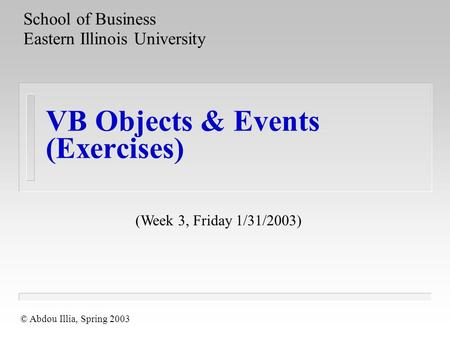 VB Objects & Events (Exercises) School of Business Eastern Illinois University © Abdou Illia, Spring 2003 (Week 3, Friday 1/31/2003)