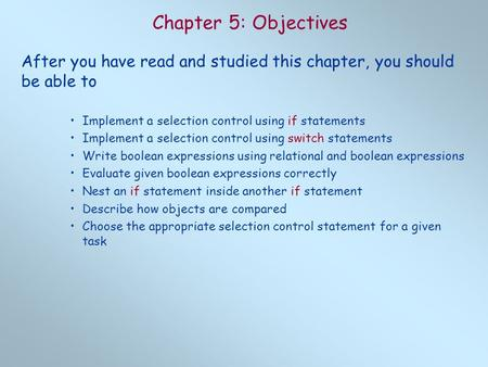 Chapter 5: Objectives After you have read and studied this chapter, you should be able to Implement a selection control using if statements Implement a.