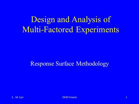 L. M. LyeDOE Course1 Design and Analysis of Multi-Factored Experiments Response Surface Methodology.