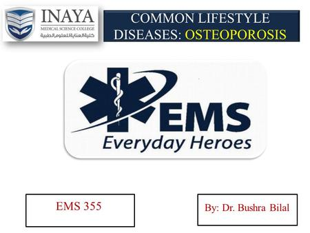COMMON LIFESTYLE DISEASES: OSTEOPOROSIS EMS 355 By: Dr. Bushra Bilal.