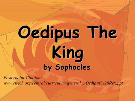 Oedipus The King by Sophocles Powerpoint Citation: www.cttech.org/central/curriculum/general.../Oedipus%20Rex.ppt.