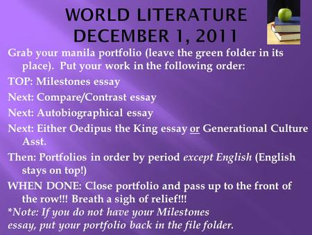 Grab your manila portfolio (leave the green folder in its place). Put your work in the following order: TOP: Milestones essay Next: Compare/Contrast essay.