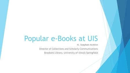 Popular e-Books at UIS H. Stephen McMinn Director of Collections and Scholarly Communications Brookens Library, University of Illinois Springfield.