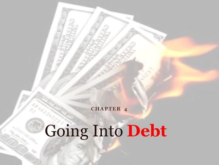CHAPTER 4 Going Into Debt. Debt = Principal + Interest Credit  Receiving money either directly or indirectly to buy goods and services TODAY with the.