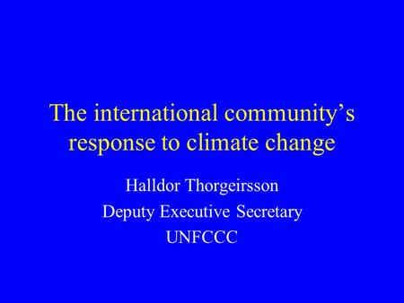 The international community's response to climate change Halldor Thorgeirsson Deputy Executive Secretary UNFCCC.