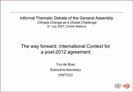 Informal Thematic Debate of the General Assembly Climate Change as a Global Challenge 31 July 2007, United Nations The way forward: International Context.