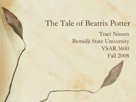 The Tale of Beatrix Potter Traci Nissen Bemidji State University VSAR 3600 Fall 2008 1.