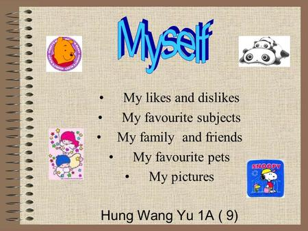 My likes and dislikes My favourite subjects My family and friends My favourite pets My pictures Hung Wang Yu 1A ( 9)