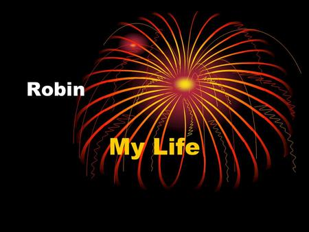 Robin My Life. Robin My Personal Background About My Family My Work History My Interests My Goals for the Future.