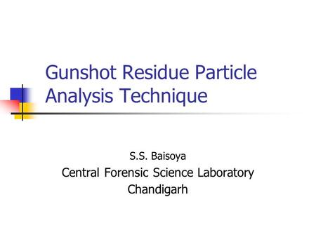 Gunshot Residue Particle Analysis Technique S.S. Baisoya Central Forensic Science Laboratory Chandigarh.