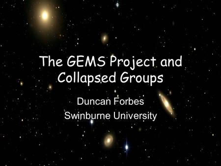 The GEMS Project and Collapsed Groups Duncan Forbes Swinburne University.