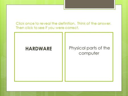 Click once to reveal the definition. Think of the answer. Then click to see if you were correct. HARDWARE Physical parts of the computer.