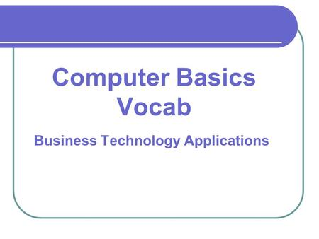 Business Technology Applications Computer Basics Vocab.
