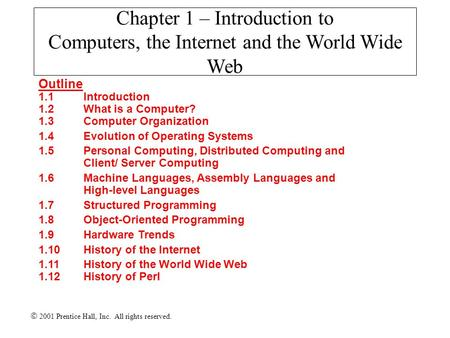  2001 Prentice Hall, Inc. All rights reserved. Chapter 1 – Introduction to Computers, the Internet and the World Wide Web Outline 1.1Introduction 1.2What.