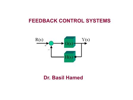 FEEDBACK CONTROL SYSTEMS Dr. Basil Hamed Key Words: Feedback Systems Automatic Control Estimation & Identification Mathematical Modeling Process Optimization.