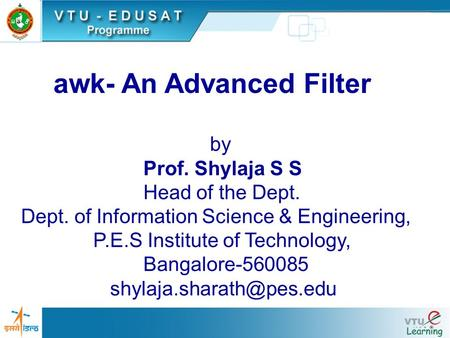 Awk- An Advanced Filter by Prof. Shylaja S S Head of the Dept. Dept. of Information Science & Engineering, P.E.S Institute of Technology, Bangalore-560085.