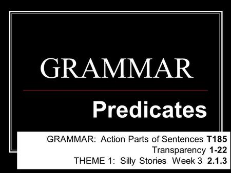 GRAMMAR Predicates GRAMMAR: Action Parts of Sentences T185 Transparency 1-22 THEME 1: Silly Stories Week 3 2.1.3.