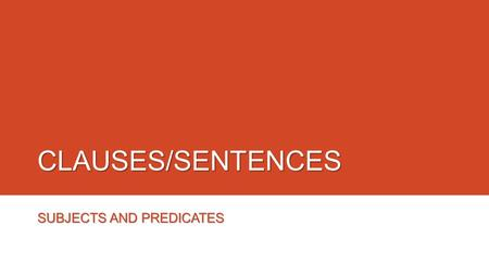 CLAUSES/SENTENCES SUBJECTS AND PREDICATES. SENTENCES o A written sentence needs a subject and a verb to be grammatical. (A sentence may be composed of.