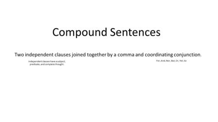 Compound Sentences Two independent clauses joined together by a comma and coordinating conjunction. Independent clauses have a subject, predicate, and.