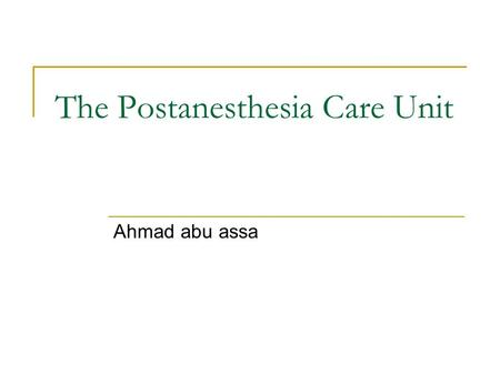 The Postanesthesia Care Unit Ahmad abu assa. PACU Recovery from anesthesia can range from completely uncomplicated to life-threatening. Must be managed.