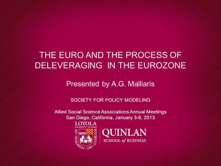 THE EURO AND THE PROCESS OF DELEVERAGING IN THE EUROZONE Presented by A.G. Malliaris SOCIETY FOR POLICY MODELING Allied Social Science Associations Annual.