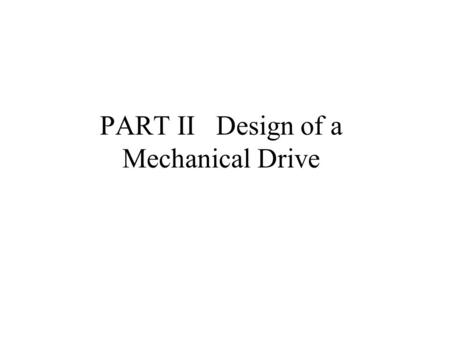 PART II Design of a Mechanical Drive 2-1 Objectives and content of Part II 2-1-1 A mechanical drive is called sometimes a power transmission that serves.