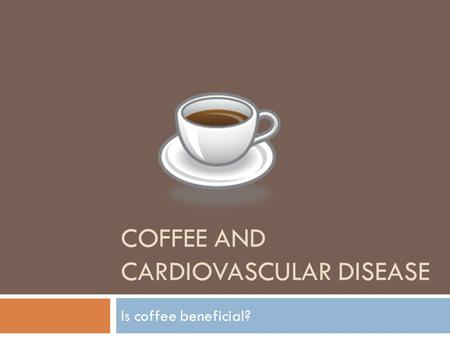 COFFEE AND CARDIOVASCULAR DISEASE Is coffee beneficial?