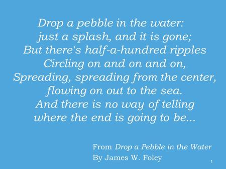 Drop a pebble in the water: just a splash, and it is gone; But there's half-a-hundred ripples Circling on and on and on, Spreading, spreading from the.