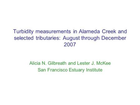 Turbidity measurements in Alameda Creek and selected tributaries: August through December 2007 Alicia N. Gilbreath and Lester J. McKee San Francisco Estuary.