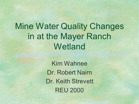 Mine Water Quality Changes in at the Mayer Ranch Wetland Kim Wahnee Dr. Robert Nairn Dr. Keith Strevett REU 2000.