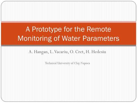 A. Hangan, L. Vacariu, O. Cret, H. Hedesiu Technical University of Cluj-Napoca A Prototype for the Remote Monitoring of Water Parameters.