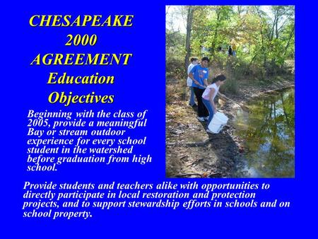 CHESAPEAKE 2000 AGREEMENT Education Objectives Provide students and teachers alike with opportunities to directly participate in local restoration and.