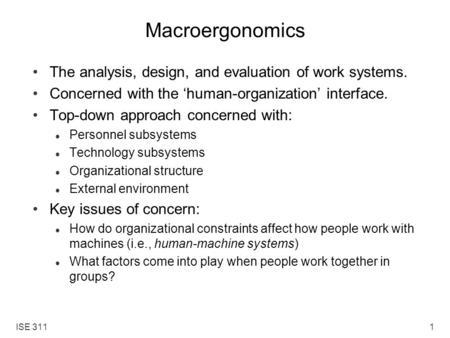ISE 3111 Macroergonomics The analysis, design, and evaluation of work systems. Concerned with the 'human-organization' interface. Top-down approach concerned.