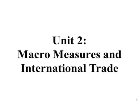 Unit 2: Macro Measures and International Trade 1.