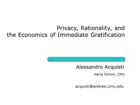 Privacy, Rationality, and the Economics of Immediate Gratification Heinz School, CMU Alessandro Acquisti