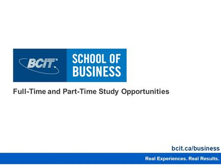 Full-Time and Part-Time Study Opportunities Real Experiences. Real Results. bcit.ca/business 1 1 Real Experiences. Real Results.
