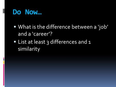 Do Now…  What is the difference between a 'job' and a 'career'?  List at least 3 differences and 1 similarity.