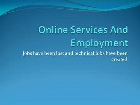 Jobs have been lost and technical jobs have been created.